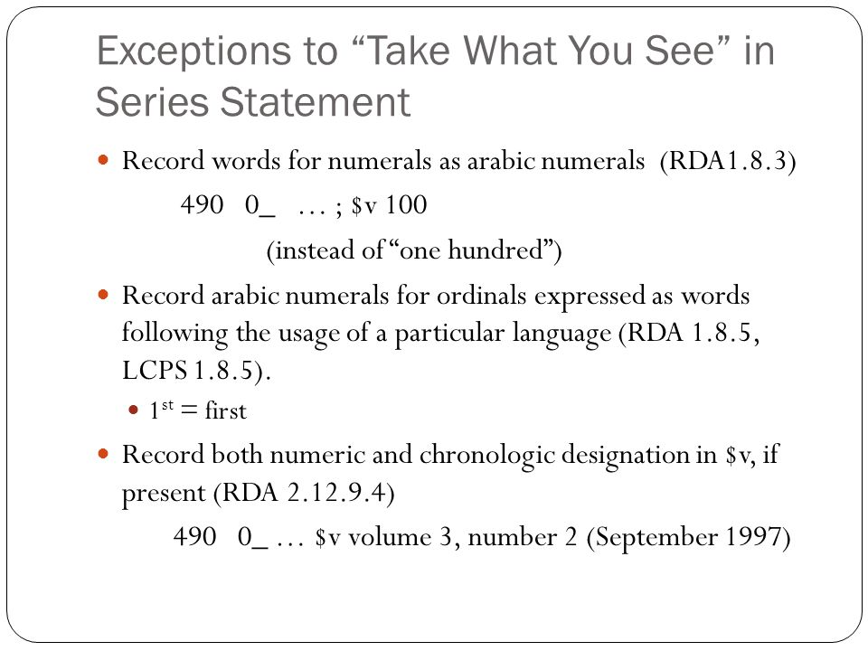 Exceptions to Take What You See in Series Statement Record words for numerals as arabic numerals (RDA1.8.3) 490 0_ … ; $v 100 (instead of one hundred ) Record arabic numerals for ordinals expressed as words following the usage of a particular language (RDA 1.8.5, LCPS 1.8.5).