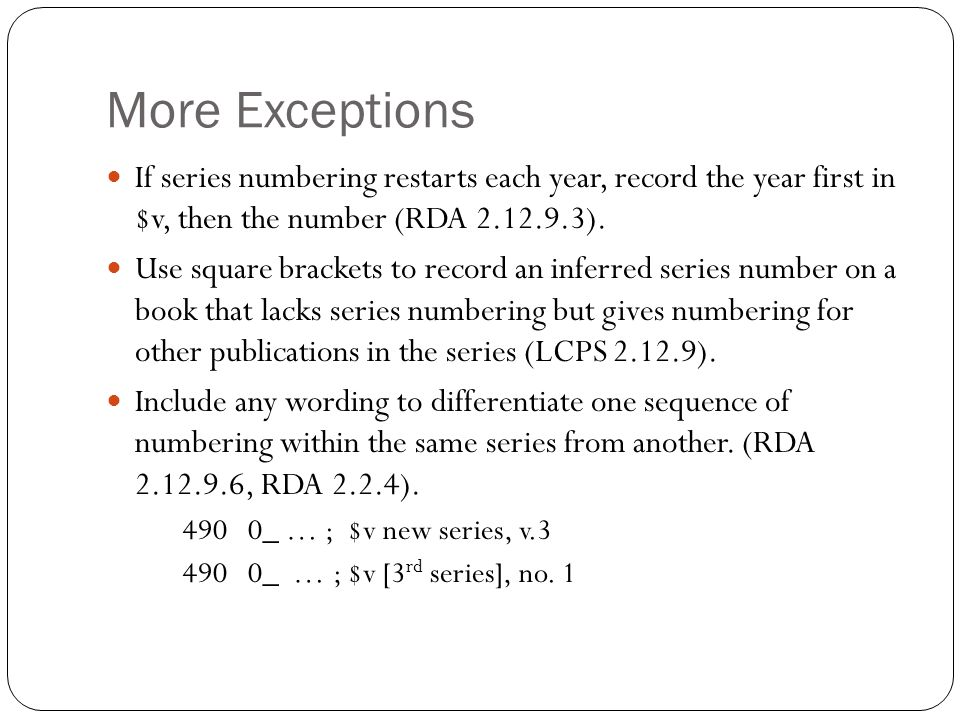 More Exceptions If series numbering restarts each year, record the year first in $v, then the number (RDA 2.12.9.3).