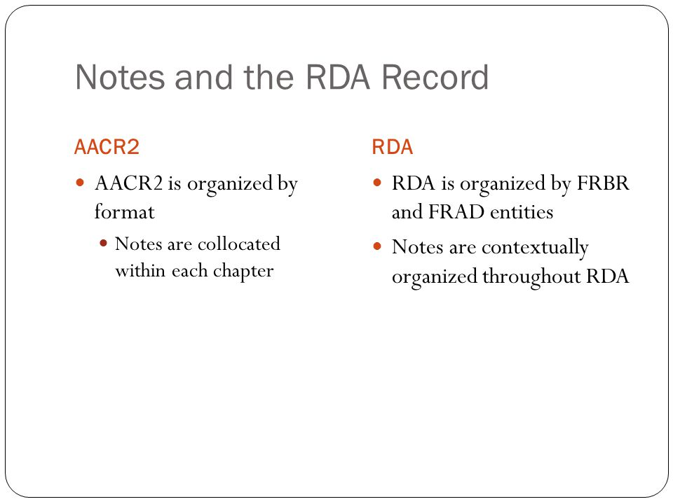 Notes and the RDA Record AACR2RDA AACR2 is organized by format Notes are collocated within each chapter RDA is organized by FRBR and FRAD entities Notes are contextually organized throughout RDA