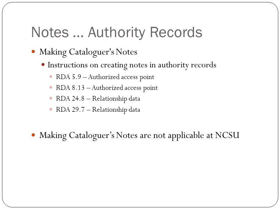 Notes … Authority Records Making Cataloguer s Notes Instructions on creating notes in authority records RDA 5.9 – Authorized access point RDA 8.13 – Authorized access point RDA 24.8 – Relationship data RDA 29.7 – Relationship data Making Cataloguer's Notes are not applicable at NCSU