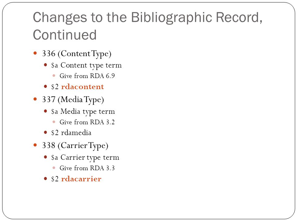 Changes to the Bibliographic Record, Continued 336 (Content Type) $a Content type term Give from RDA 6.9 $2 rdacontent 337 (Media Type) $a Media type term Give from RDA 3.2 $2 rdamedia 338 (Carrier Type) $a Carrier type term Give from RDA 3.3 $2 rdacarrier