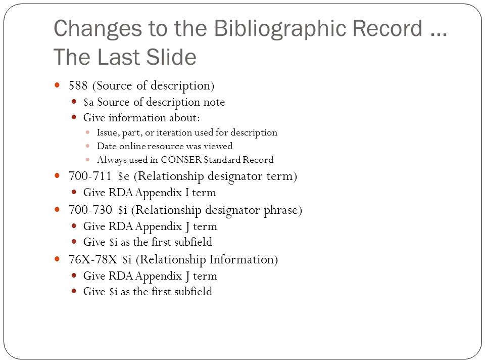 Changes to the Bibliographic Record … The Last Slide 588 (Source of description) $a Source of description note Give information about: Issue, part, or iteration used for description Date online resource was viewed Always used in CONSER Standard Record 700-711 $e (Relationship designator term) Give RDA Appendix I term 700-730 $i (Relationship designator phrase) Give RDA Appendix J term Give $i as the first subfield 76X-78X $i (Relationship Information) Give RDA Appendix J term Give $i as the first subfield