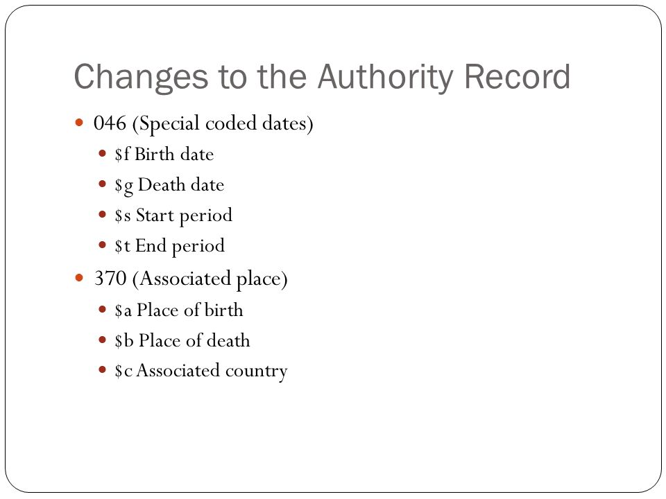 Changes to the Authority Record 046 (Special coded dates) $f Birth date $g Death date $s Start period $t End period 370 (Associated place) $a Place of birth $b Place of death $c Associated country