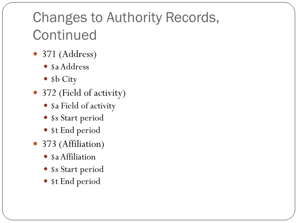 Changes to Authority Records, Continued 371 (Address) $a Address $b City 372 (Field of activity) $a Field of activity $s Start period $t End period 373 (Affiliation) $a Affiliation $s Start period $t End period