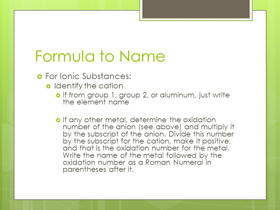 Formula to Name  For Ionic Substances:  Identify the anion  If a polyatomic ion, just write the name of the ion  If an element, change the end of the name to -ide