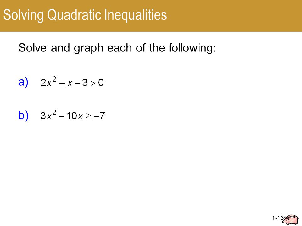 1-13 Solving Quadratic Inequalities Solve and graph each of the following: a) b)