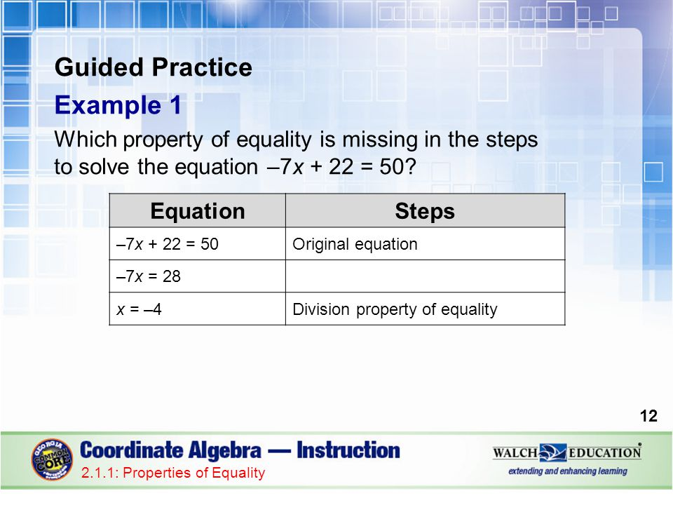 Guided Practice Example 1 Which property of equality is missing in the steps to solve the equation –7x + 22 = 50? 12 2.1.1: Properties of Equality Equ