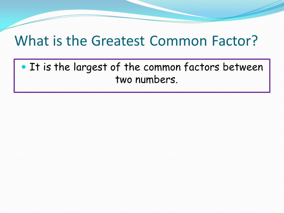 What is the Greatest Common Factor? It is the largest of the common factors between two numbers.