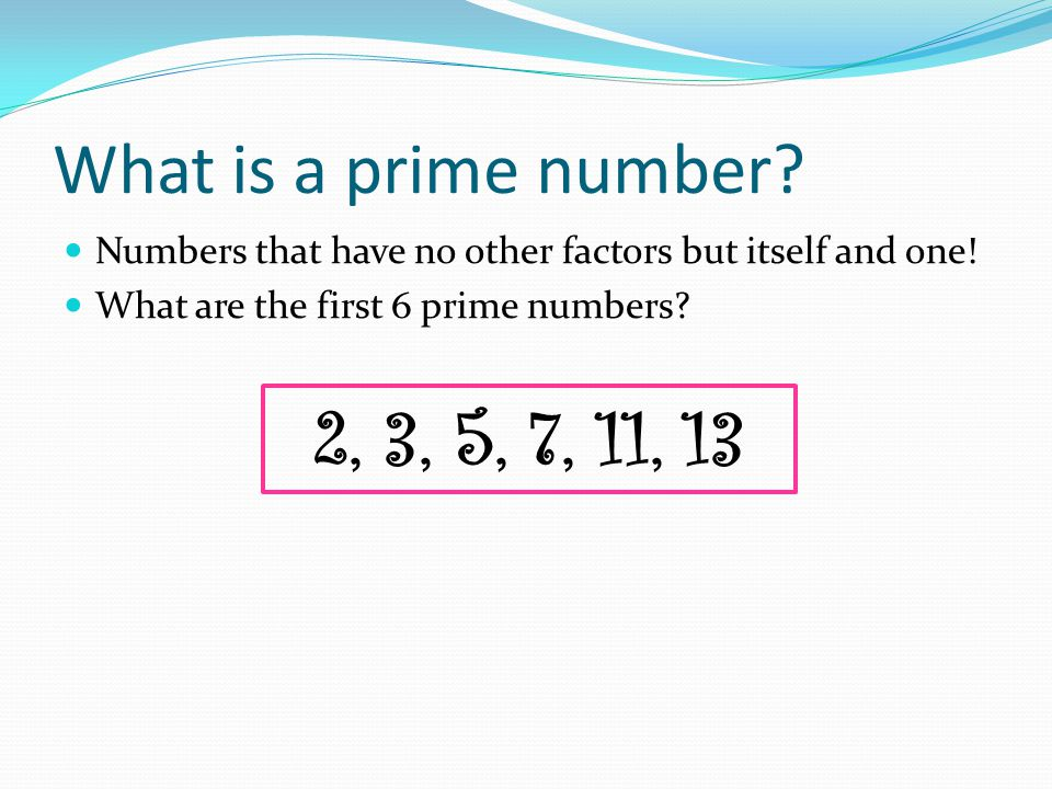 What is a prime number. Numbers that have no other factors but itself and one.