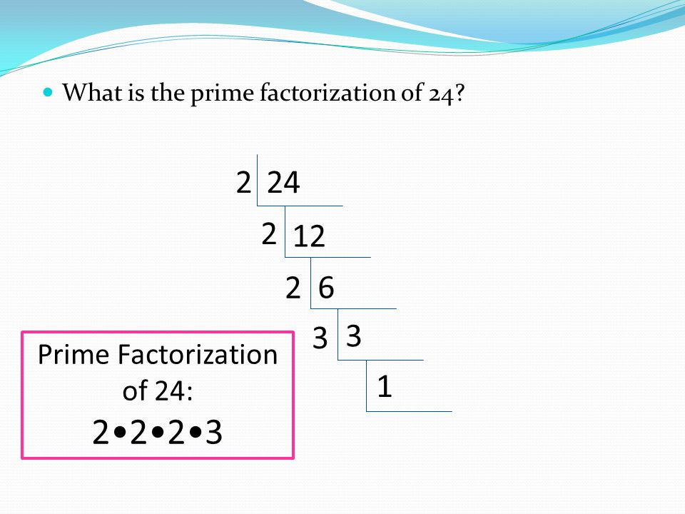 What is the prime factorization of 24? 242 12 2 6 2 3 3 1 Prime Factorization of 24: 2223