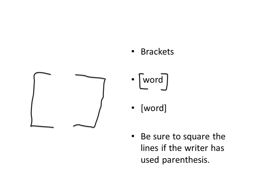 Brackets word [word] Be sure to square the lines if the writer has used parenthesis.