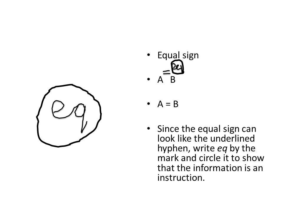 Equal sign A B A = B Since the equal sign can look like the underlined hyphen, write eq by the mark and circle it to show that the information is an instruction.