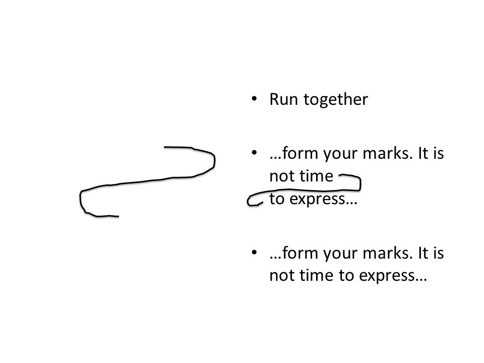 Run together …form your marks. It is not time to express…