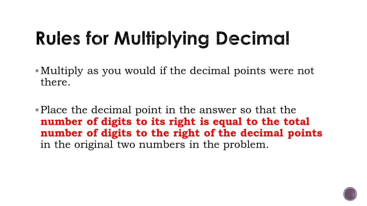  Multiply as you would if the decimal points were not there.  Place the decimal point in the answer so that the number of digits to its right is equ
