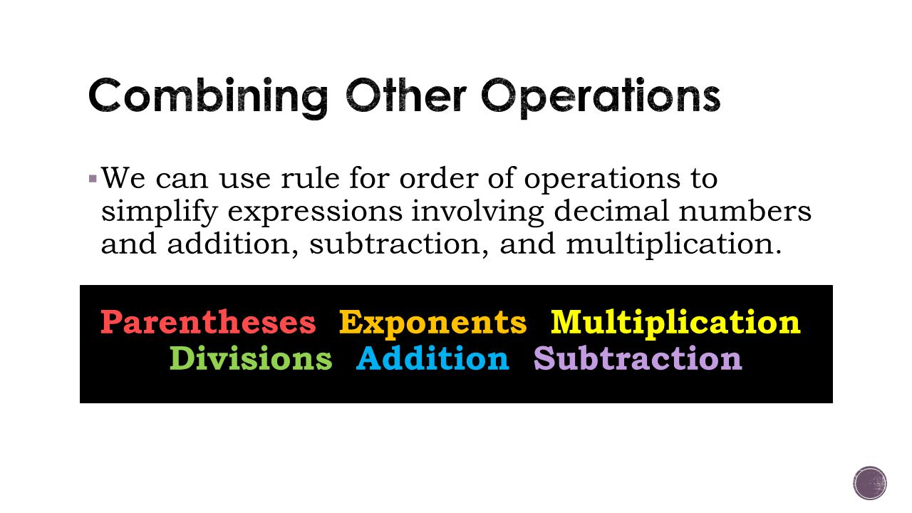  We can use rule for order of operations to simplify expressions involving decimal numbers and addition, subtraction, and multiplication.