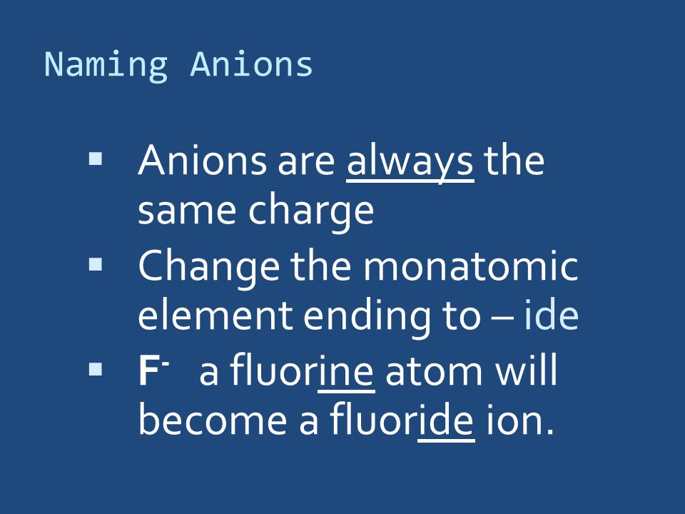 Naming Anions  Anions are always the same charge  Change the monatomic element ending to – ide  F - a fluorine atom will become a fluoride ion.