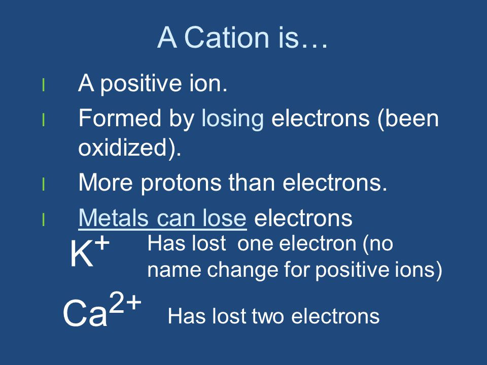 A Cation is… l A positive ion. l Formed by losing electrons (been oxidized).