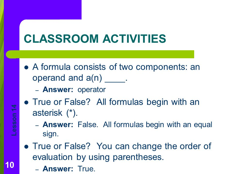 Lesson 14 CLASSROOM ACTIVITIES A formula consists of two components: an operand and a(n) ____. – Answer: operator True or False? All formulas begin wi