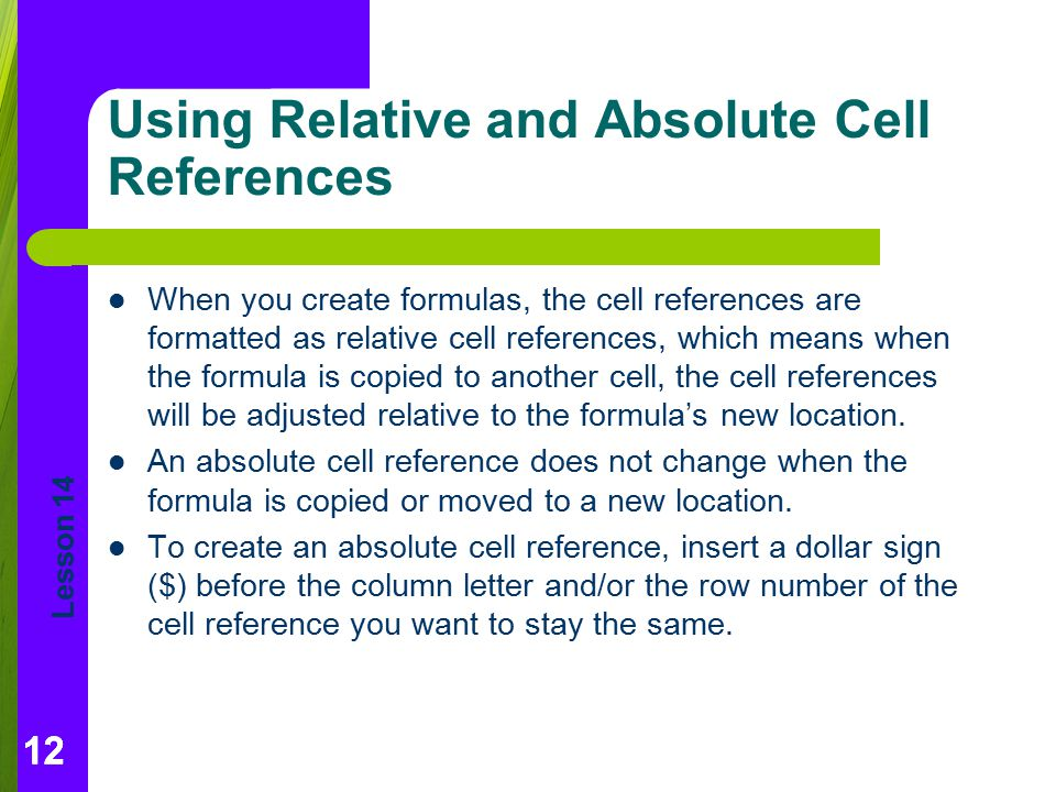 Lesson 14 12 Using Relative and Absolute Cell References When you create formulas, the cell references are formatted as relative cell references, whic