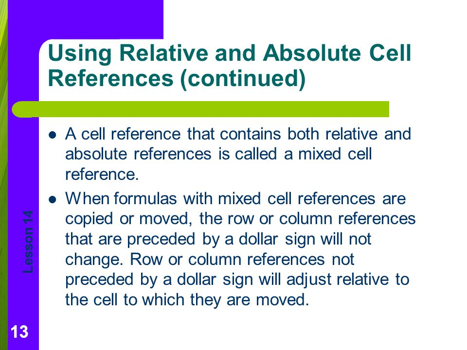 Lesson 14 13 Using Relative and Absolute Cell References (continued) A cell reference that contains both relative and absolute references is called a mixed cell reference.