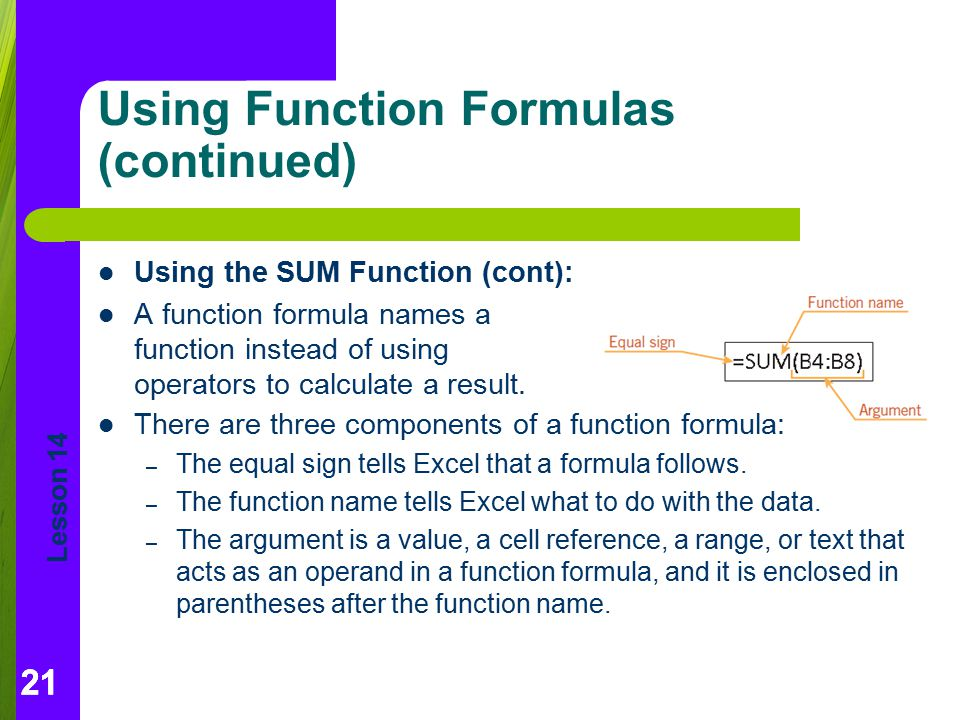 Lesson 14 21 Using Function Formulas (continued) Using the SUM Function (cont): A function formula names a function instead of using operators to calc