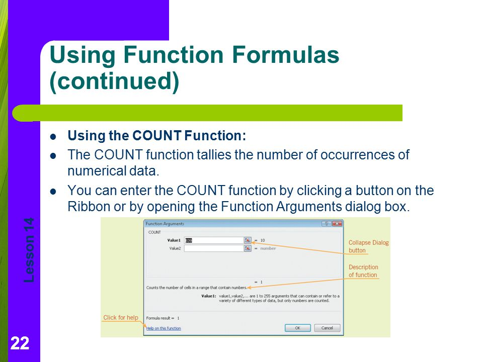 Lesson 14 22 Using Function Formulas (continued) Using the COUNT Function: The COUNT function tallies the number of occurrences of numerical data. You