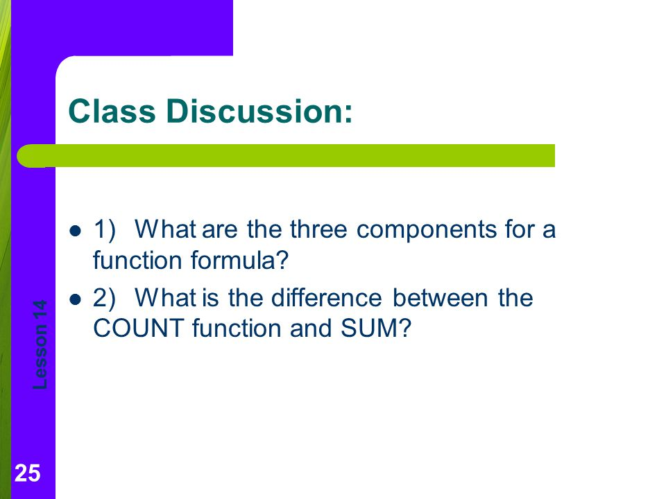 Lesson 14 Class Discussion: 1)What are the three components for a function formula? 2)What is the difference between the COUNT function and SUM? 25