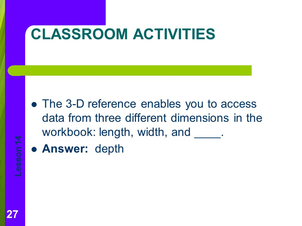 Lesson 14 CLASSROOM ACTIVITIES The 3-D reference enables you to access data from three different dimensions in the workbook: length, width, and ____.
