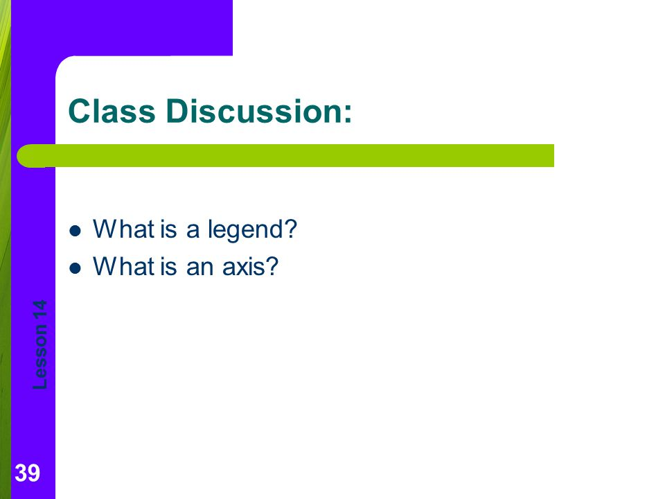 Lesson 14 Class Discussion: What is a legend? What is an axis? 39