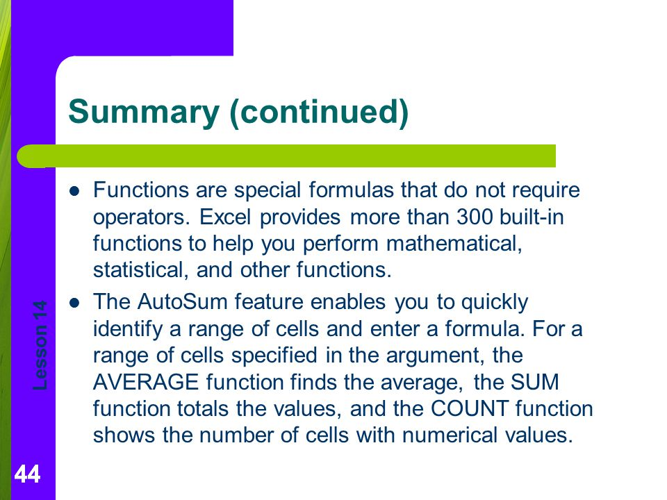 Lesson 14 44 Summary (continued) Functions are special formulas that do not require operators. Excel provides more than 300 built-in functions to help