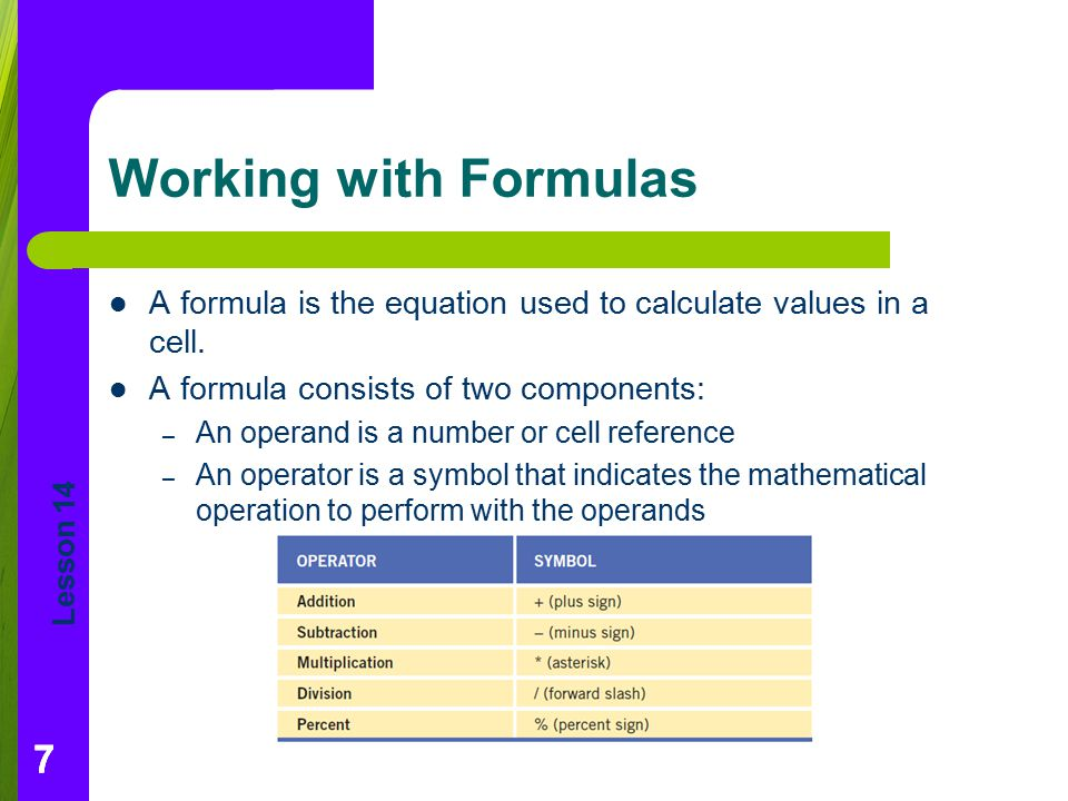Lesson 14 77 Working with Formulas A formula is the equation used to calculate values in a cell. A formula consists of two components: – An operand is