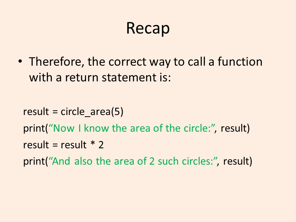 Recap Therefore, the correct way to call a function with a return statement is: result = circle_area(5) print( Now I know the area of the circle: , result) result = result * 2 print( And also the area of 2 such circles: , result)