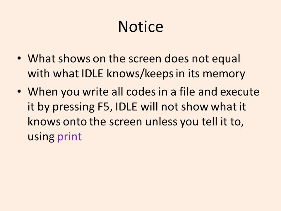 Notice What shows on the screen does not equal with what IDLE knows/keeps in its memory When you write all codes in a file and execute it by pressing F5, IDLE will not show what it knows onto the screen unless you tell it to, using print