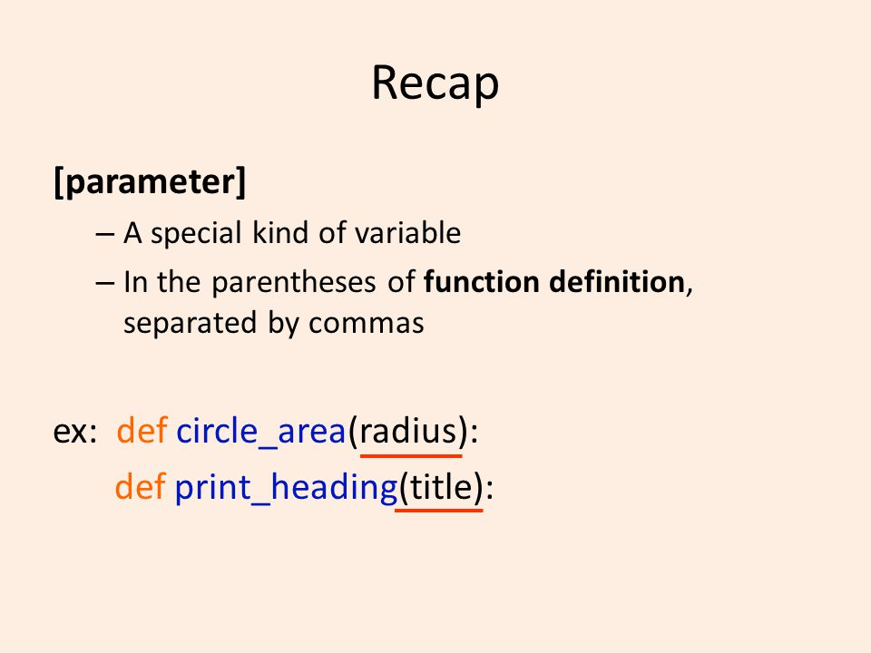 Recap [parameter] – A special kind of variable – In the parentheses of function definition, separated by commas ex: def circle_area(radius): def print_heading(title):