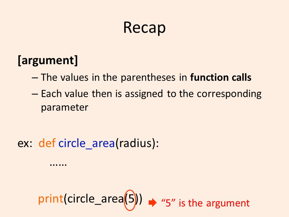 Recap [argument] – The values in the parentheses in function calls – Each value then is assigned to the corresponding parameter ex: def circle_area(radius): …… print(circle_area(5)) 5 is the argument