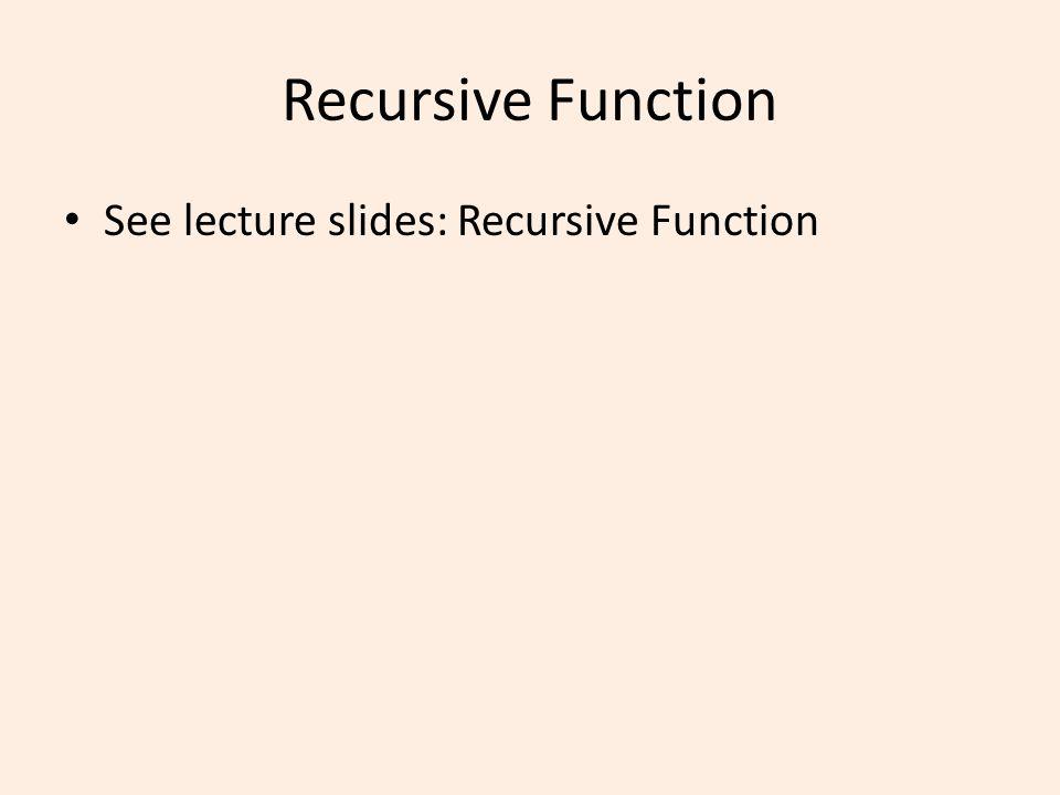 Recursive Function See lecture slides: Recursive Function