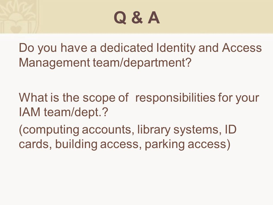 Q & A Do you have a dedicated Identity and Access Management team/department? What is the scope of responsibilities for your IAM team/dept.? (computin