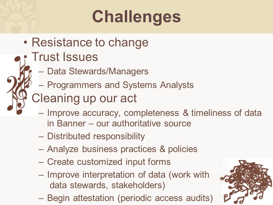 Resistance to change Trust Issues Data Stewards/Managers Programmers and Systems Analysts Cleaning up our act Improve accuracy, completeness & timelin