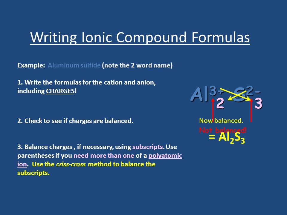 Writing Ionic Compound Formulas Example: Aluminum sulfide (note the 2 word name) 1.