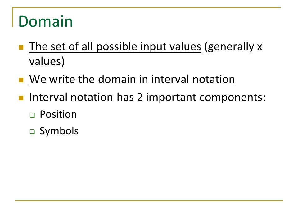 Domain The set of all possible input values (generally x values) We write the domain in interval notation Interval notation has 2 important components