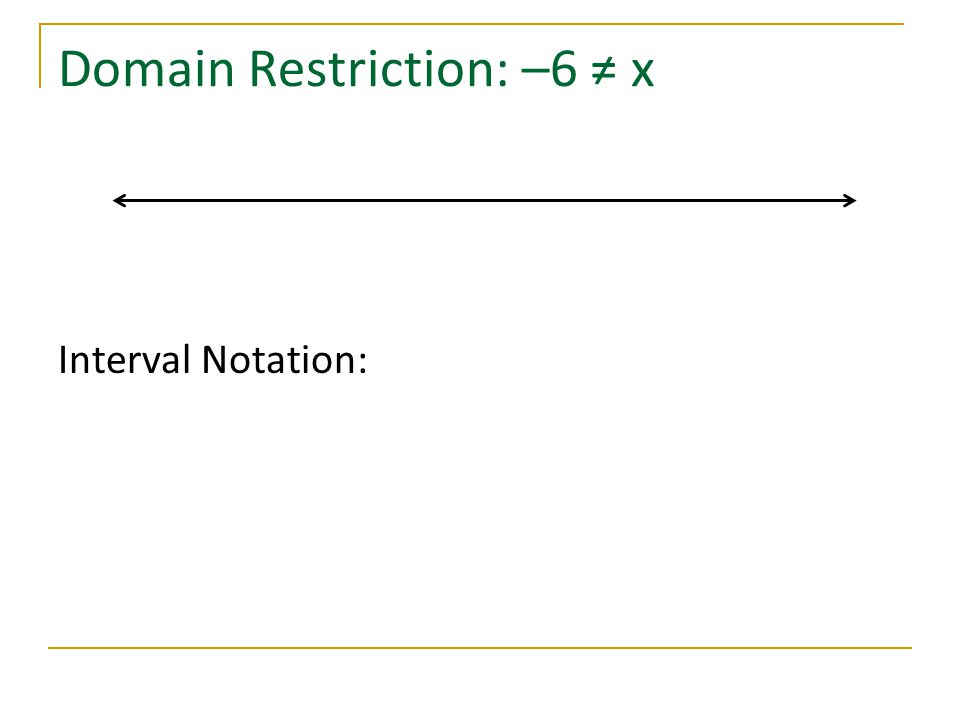 Domain Restriction: –6 ≠ x Interval Notation: