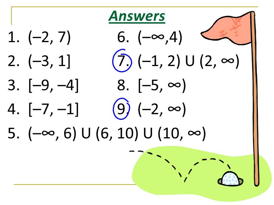 Answers 1. (–2, 7)6. (–∞,4) 2. (–3, 1]7. (–1, 2) U (2, ∞) 3. [–9, –4]8. [–5, ∞) 4. [–7, –1]9. (–2, ∞) 5. (–∞, 6) U (6, 10) U (10, ∞)