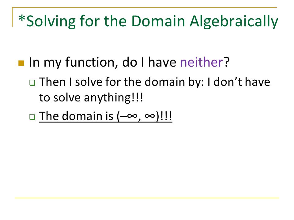 *Solving for the Domain Algebraically In my function, do I have neither?  Then I solve for the domain by: I don't have to solve anything!!!  The dom