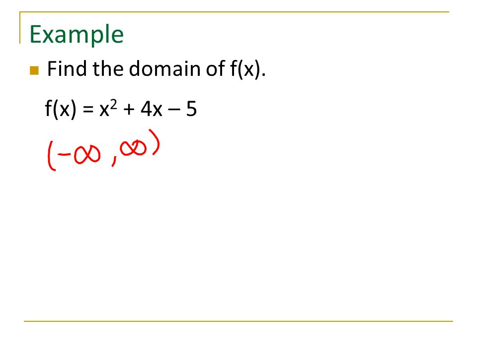 Example Find the domain of f(x). f(x) = x 2 + 4x – 5
