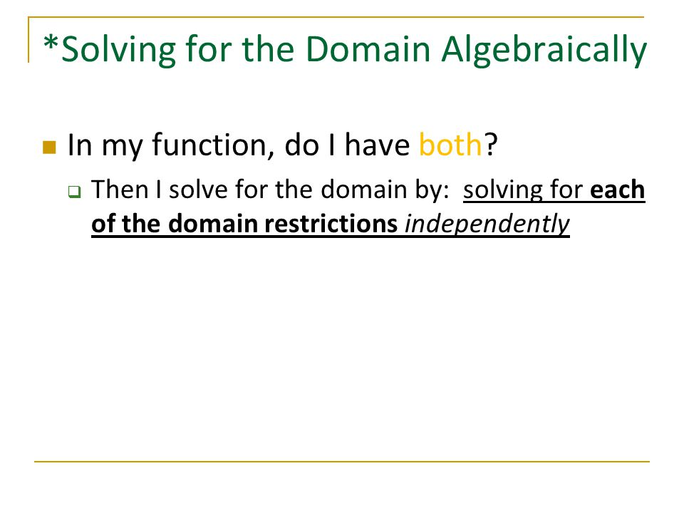 *Solving for the Domain Algebraically In my function, do I have both?  Then I solve for the domain by: solving for each of the domain restrictions in