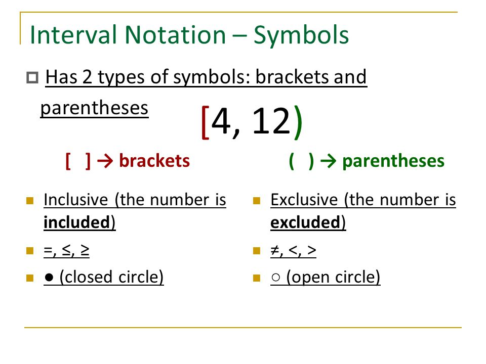 Interval Notation – Symbols [ ] → brackets Inclusive (the number is included) =, ≤, ≥ ● (closed circle) ( ) → parentheses Exclusive (the number is exc
