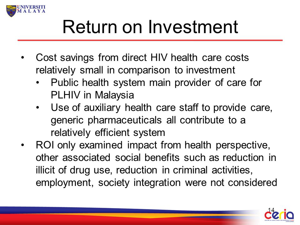 Return on Investment 14 Cost savings from direct HIV health care costs relatively small in comparison to investment Public health system main provider