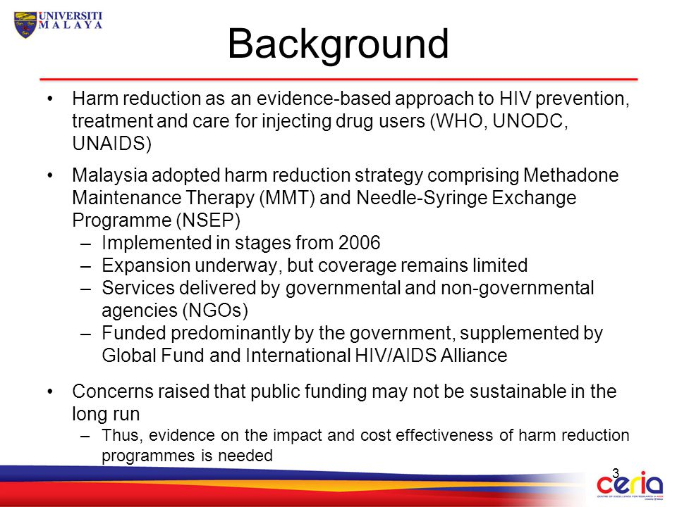 Background Harm reduction as an evidence-based approach to HIV prevention, treatment and care for injecting drug users (WHO, UNODC, UNAIDS) Malaysia a