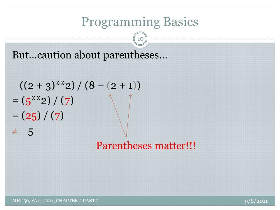 Programming Basics But…caution about parentheses… ((2 + 3)**2) / (8 – (2 + 1)) = (5**2) / (7) = (25) / (7) 55 Parentheses matter!!! 9/8/2011 10 MET