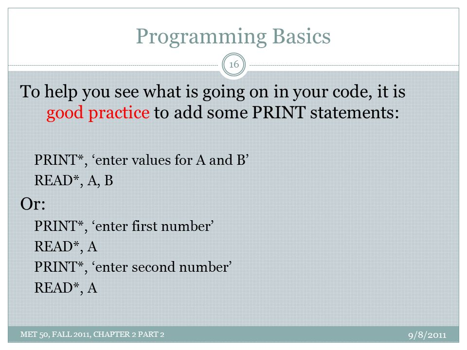 Programming Basics To help you see what is going on in your code, it is good practice to add some PRINT statements: PRINT*, 'enter values for A and B'